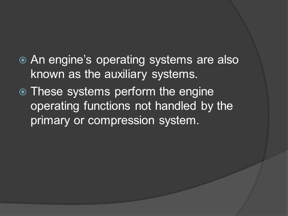  An engine's operating systems are also known as the auxiliary systems.  These systems perform the engine operating functions not handled by the pri