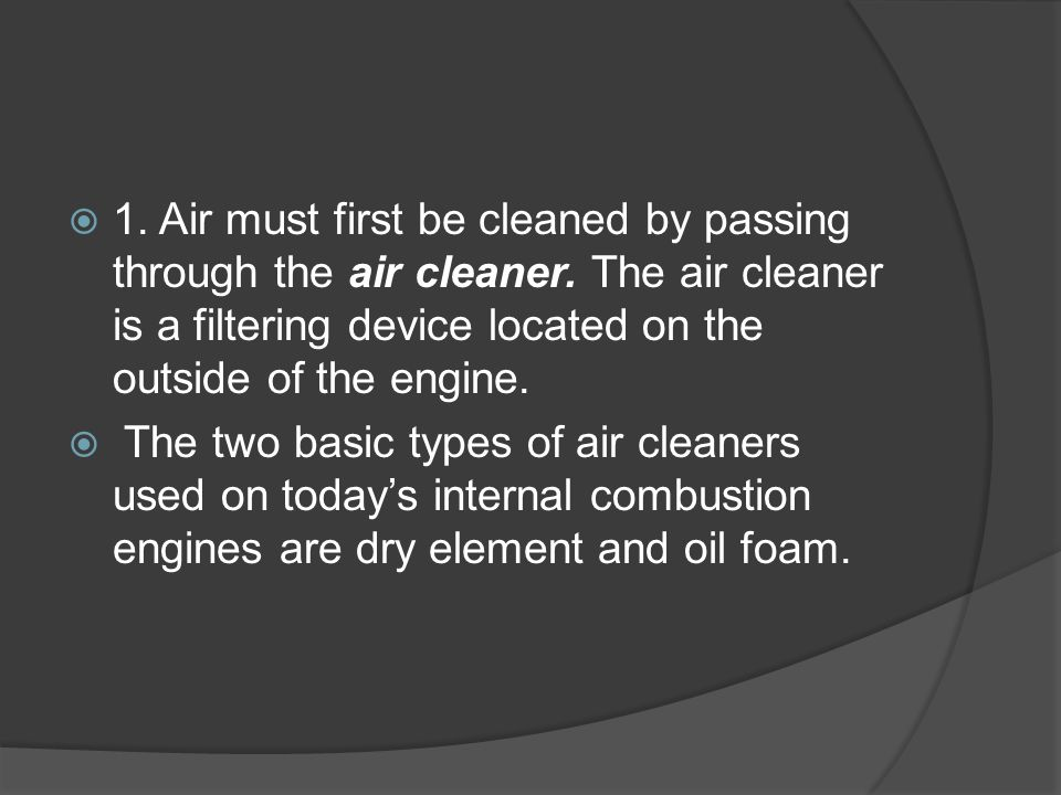  1. Air must first be cleaned by passing through the air cleaner. The air cleaner is a filtering device located on the outside of the engine.  The t