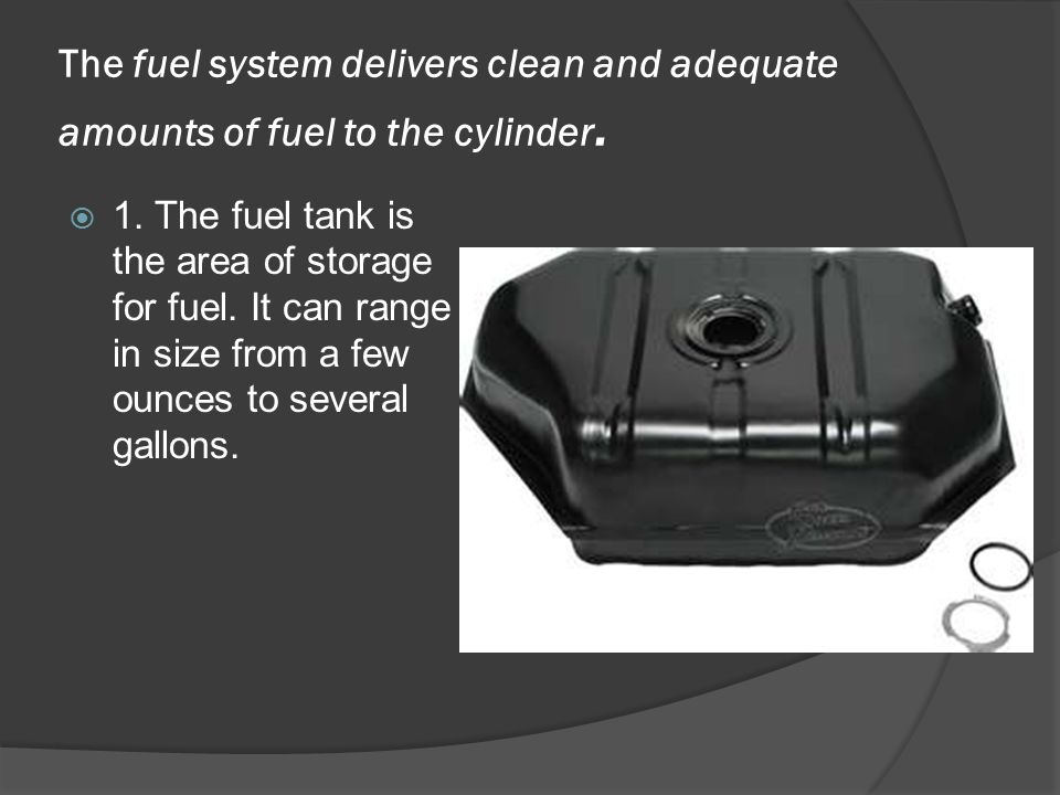 The fuel system delivers clean and adequate amounts of fuel to the cylinder.  1. The fuel tank is the area of storage for fuel. It can range in size