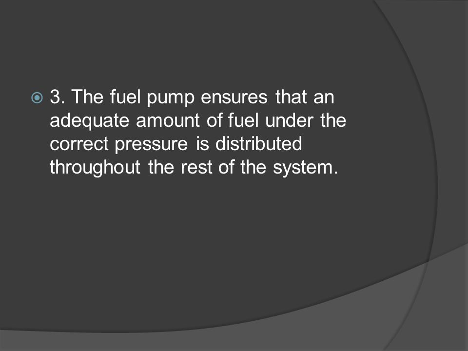 3. The fuel pump ensures that an adequate amount of fuel under the correct pressure is distributed throughout the rest of the system.