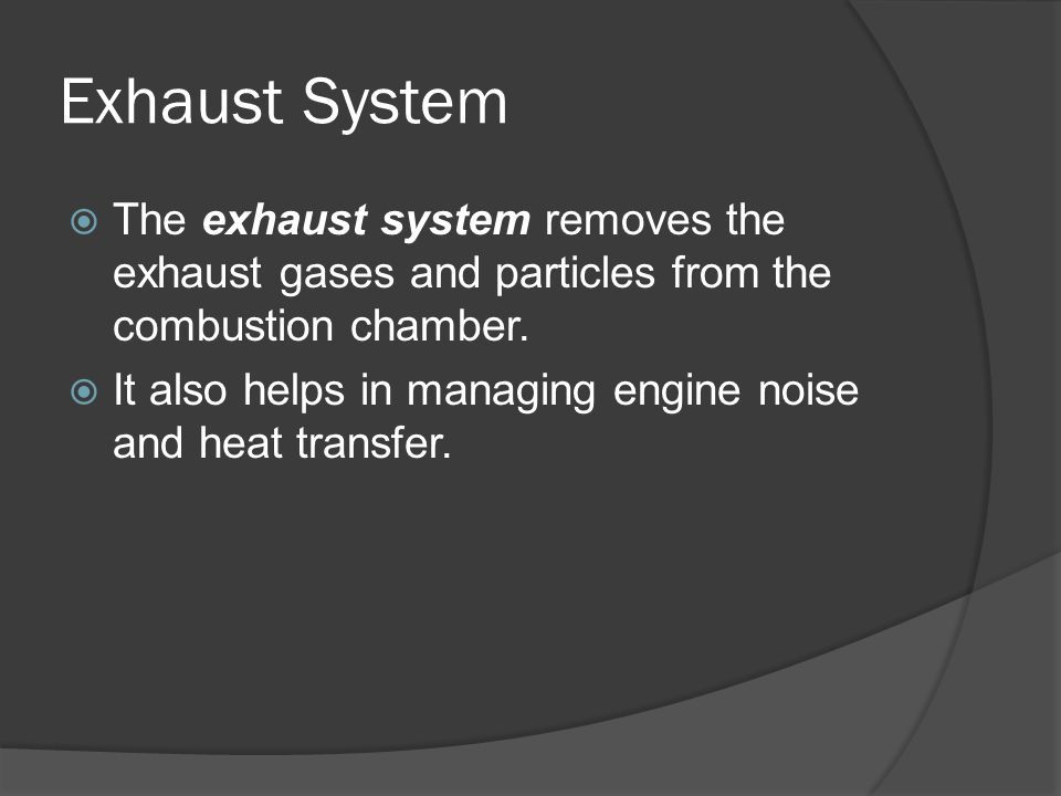 Exhaust System  The exhaust system removes the exhaust gases and particles from the combustion chamber.  It also helps in managing engine noise and
