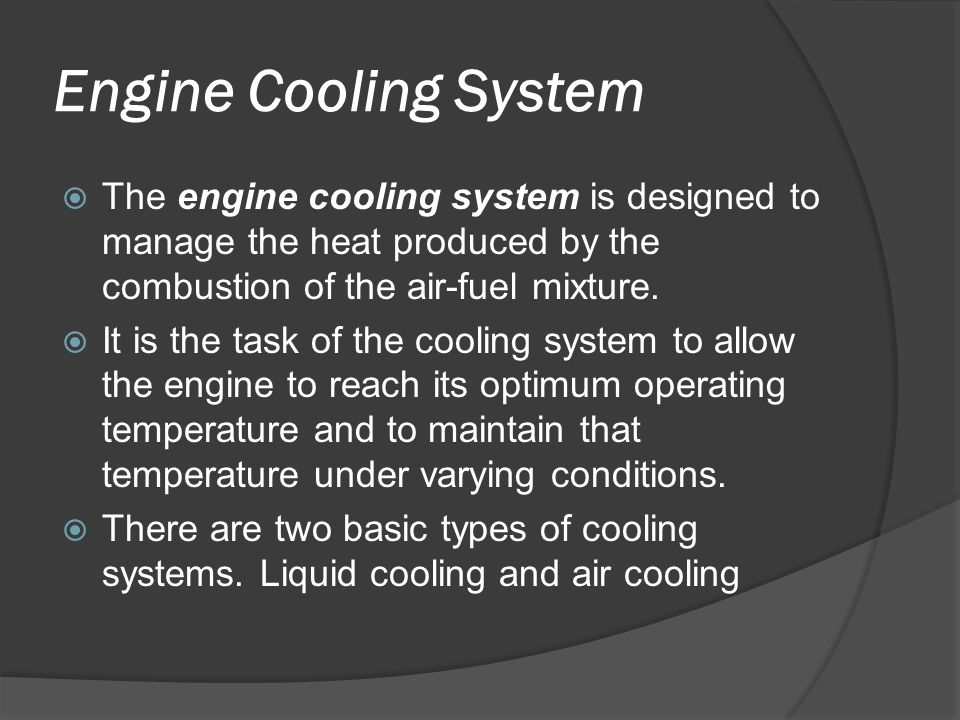 Engine Cooling System  The engine cooling system is designed to manage the heat produced by the combustion of the air-fuel mixture.  It is the task