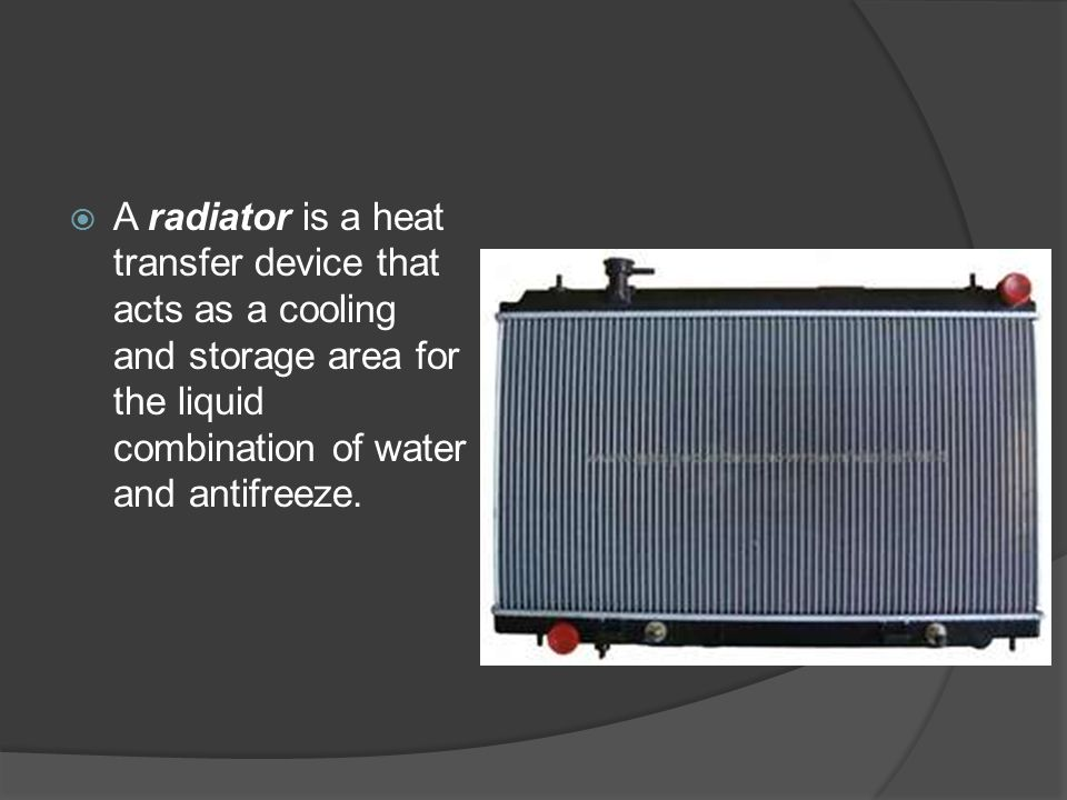  A radiator is a heat transfer device that acts as a cooling and storage area for the liquid combination of water and antifreeze.