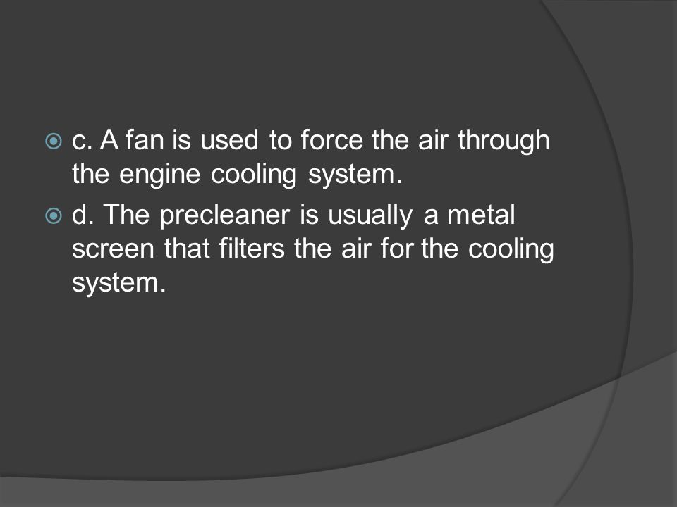  c. A fan is used to force the air through the engine cooling system.  d. The precleaner is usually a metal screen that filters the air for the cool