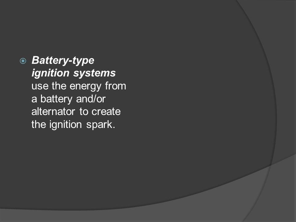  Battery-type ignition systems use the energy from a battery and/or alternator to create the ignition spark.