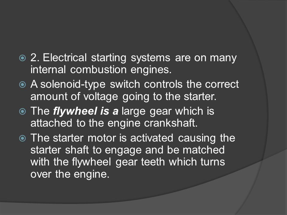  2. Electrical starting systems are on many internal combustion engines.  A solenoid-type switch controls the correct amount of voltage going to the