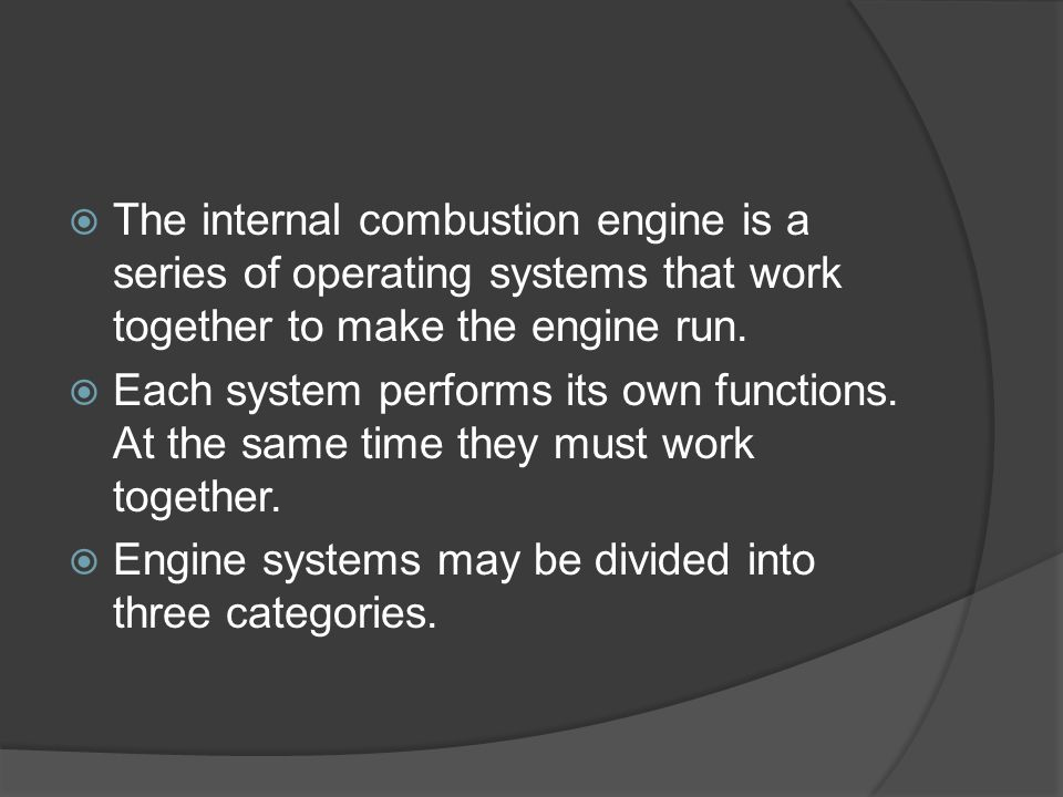  The internal combustion engine is a series of operating systems that work together to make the engine run.  Each system performs its own functions.