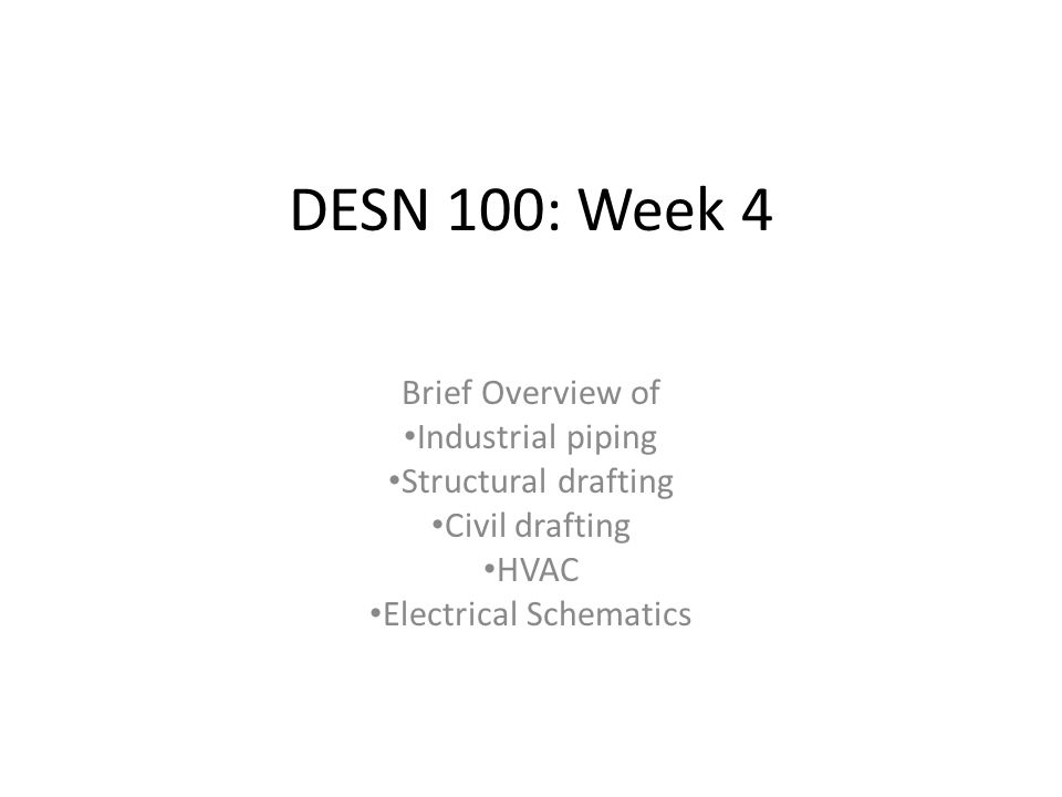 DESN 100: Week 4 Brief Overview of Industrial piping Structural drafting Civil drafting HVAC Electrical Schematics