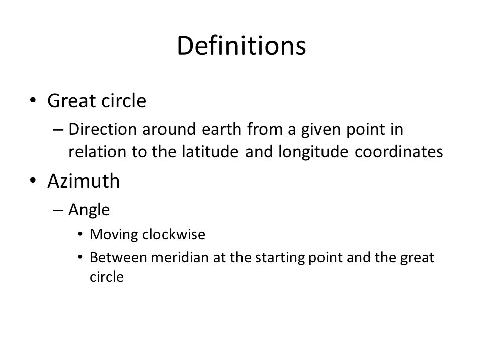 Definitions Great circle – Direction around earth from a given point in relation to the latitude and longitude coordinates Azimuth – Angle Moving clockwise Between meridian at the starting point and the great circle