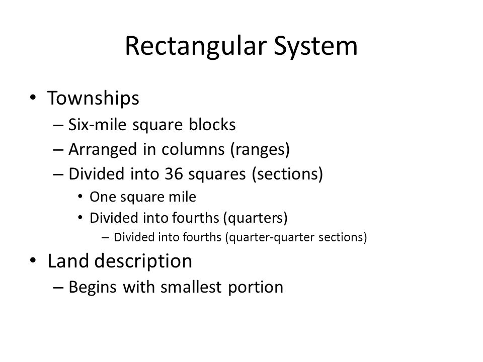 Rectangular System Townships – Six-mile square blocks – Arranged in columns (ranges) – Divided into 36 squares (sections) One square mile Divided into fourths (quarters) – Divided into fourths (quarter-quarter sections) Land description – Begins with smallest portion
