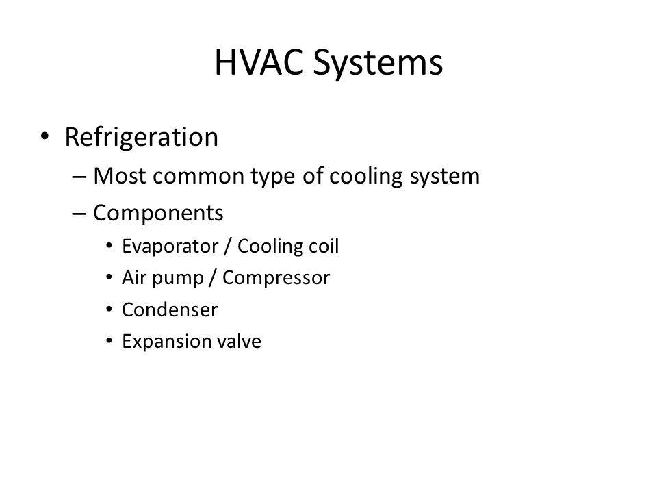 HVAC Systems Refrigeration – Most common type of cooling system – Components Evaporator / Cooling coil Air pump / Compressor Condenser Expansion valve