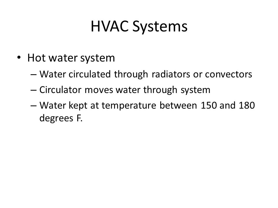 HVAC Systems Hot water system – Water circulated through radiators or convectors – Circulator moves water through system – Water kept at temperature between 150 and 180 degrees F.