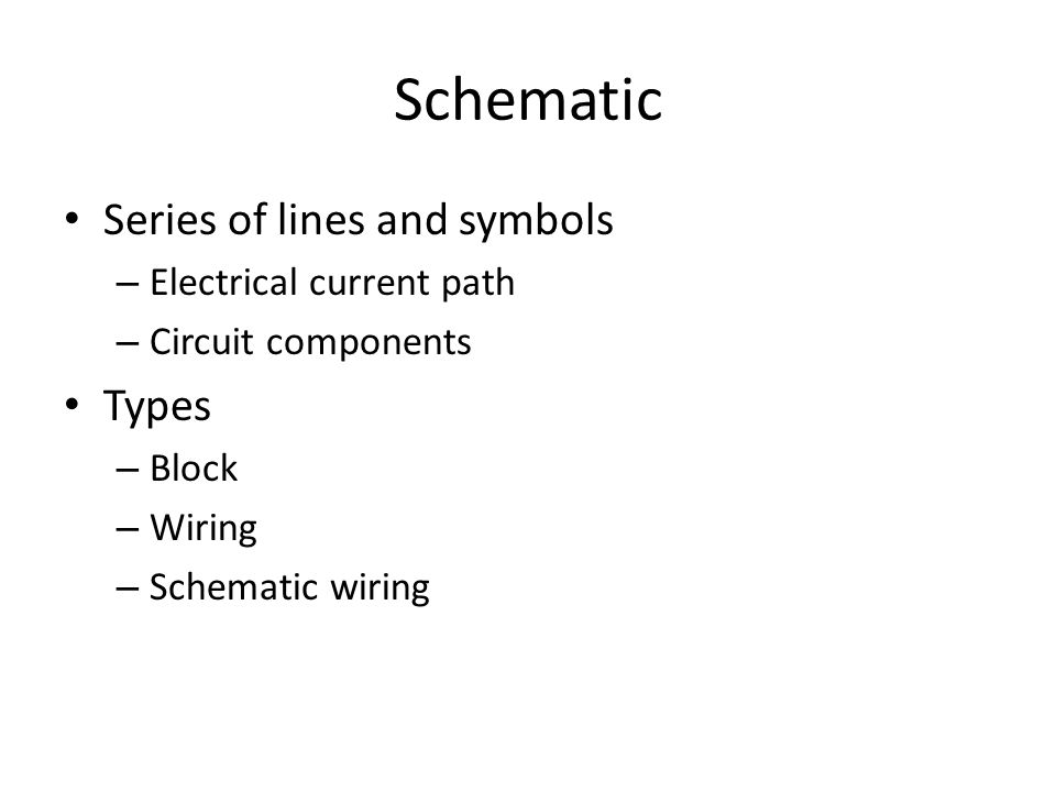 Schematic Series of lines and symbols – Electrical current path – Circuit components Types – Block – Wiring – Schematic wiring