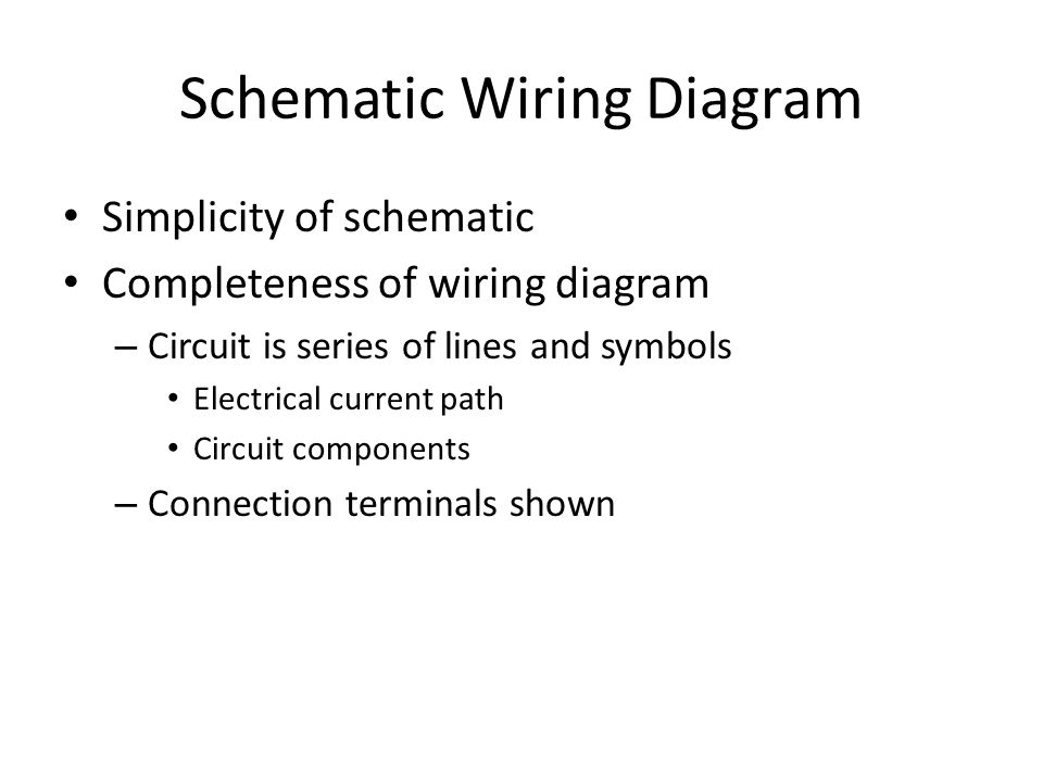 Schematic Wiring Diagram Simplicity of schematic Completeness of wiring diagram – Circuit is series of lines and symbols Electrical current path Circuit components – Connection terminals shown