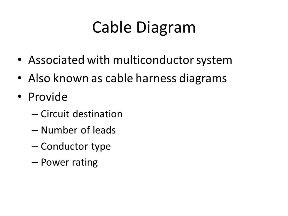 Cable Diagram Associated with multiconductor system Also known as cable harness diagrams Provide – Circuit destination – Number of leads – Conductor type – Power rating