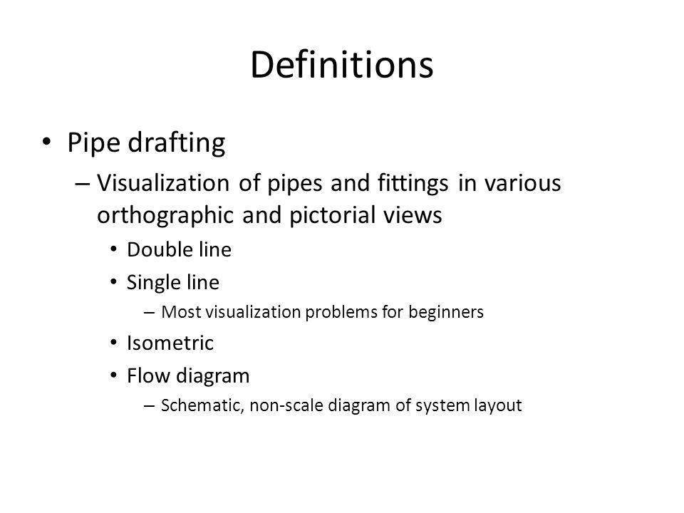 Definitions Pipe drafting – Visualization of pipes and fittings in various orthographic and pictorial views Double line Single line – Most visualization problems for beginners Isometric Flow diagram – Schematic, non-scale diagram of system layout