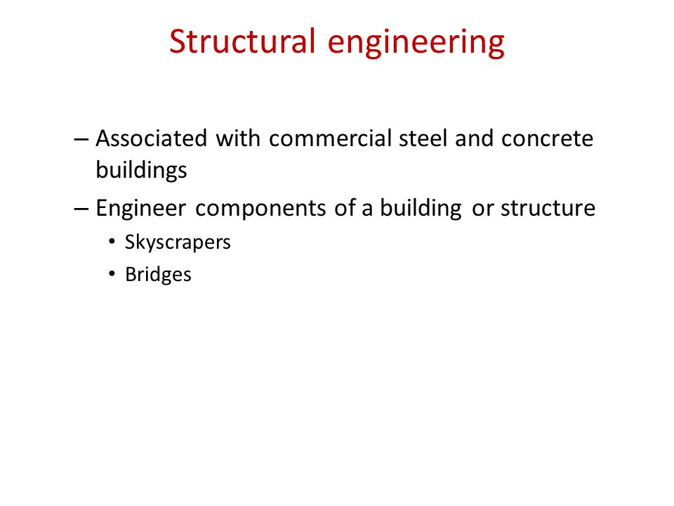 Structural engineering – Associated with commercial steel and concrete buildings – Engineer components of a building or structure Skyscrapers Bridges