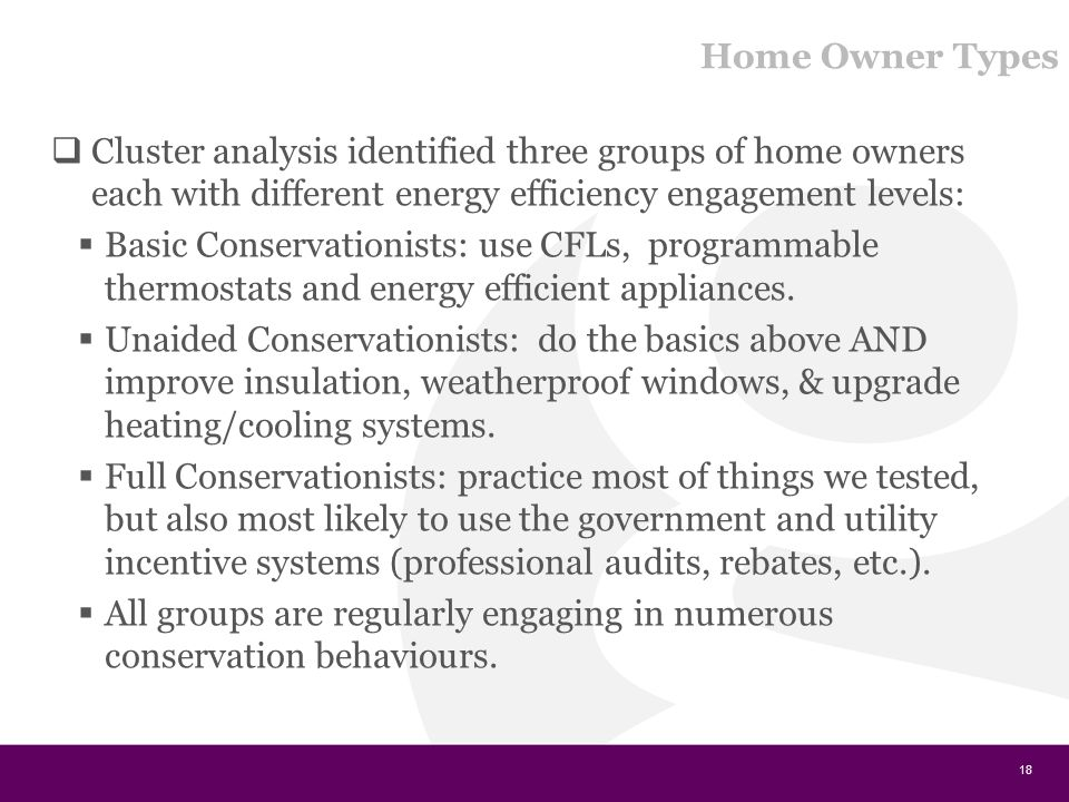 Home Owner Types  Cluster analysis identified three groups of home owners each with different energy efficiency engagement levels:  Basic Conservationists: use CFLs, programmable thermostats and energy efficient appliances.