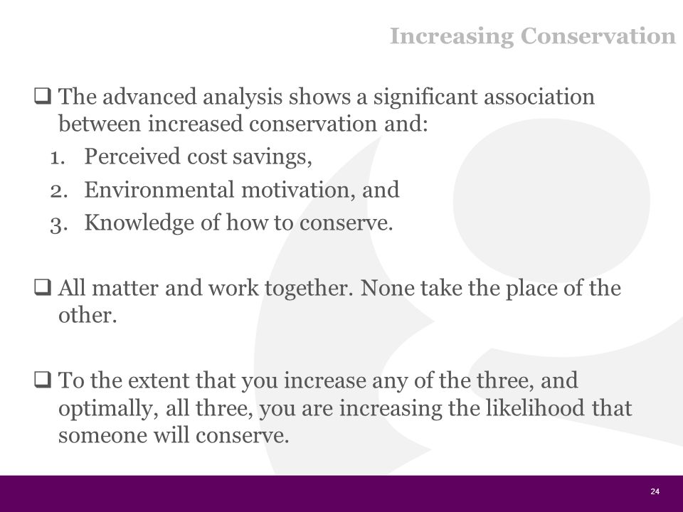 Increasing Conservation  The advanced analysis shows a significant association between increased conservation and: 1.Perceived cost savings, 2.Environmental motivation, and 3.Knowledge of how to conserve.