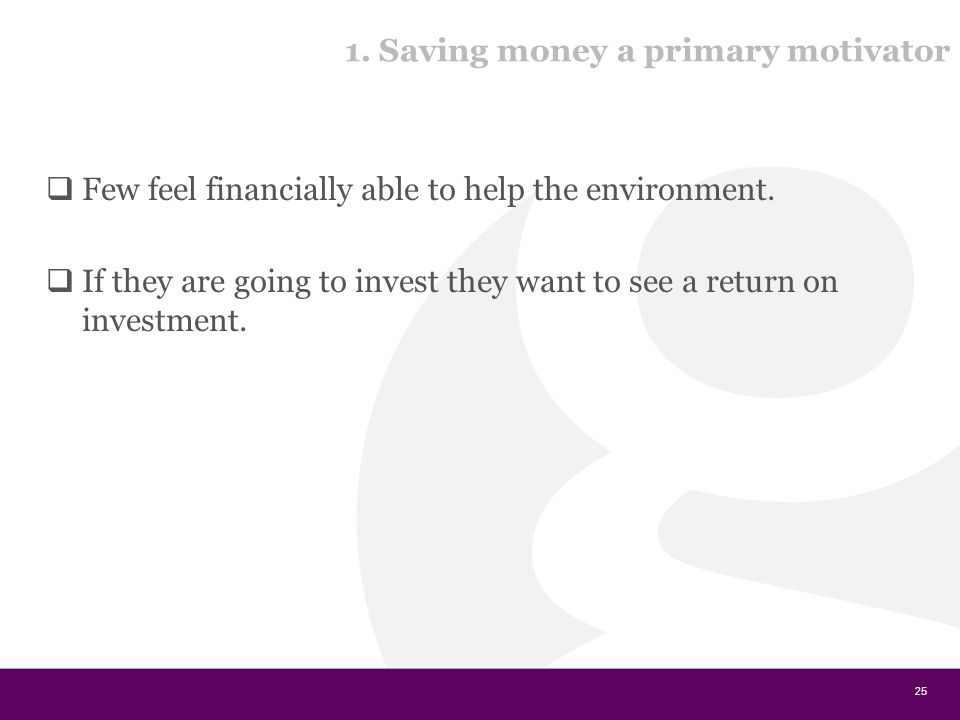 1. Saving money a primary motivator  Few feel financially able to help the environment.