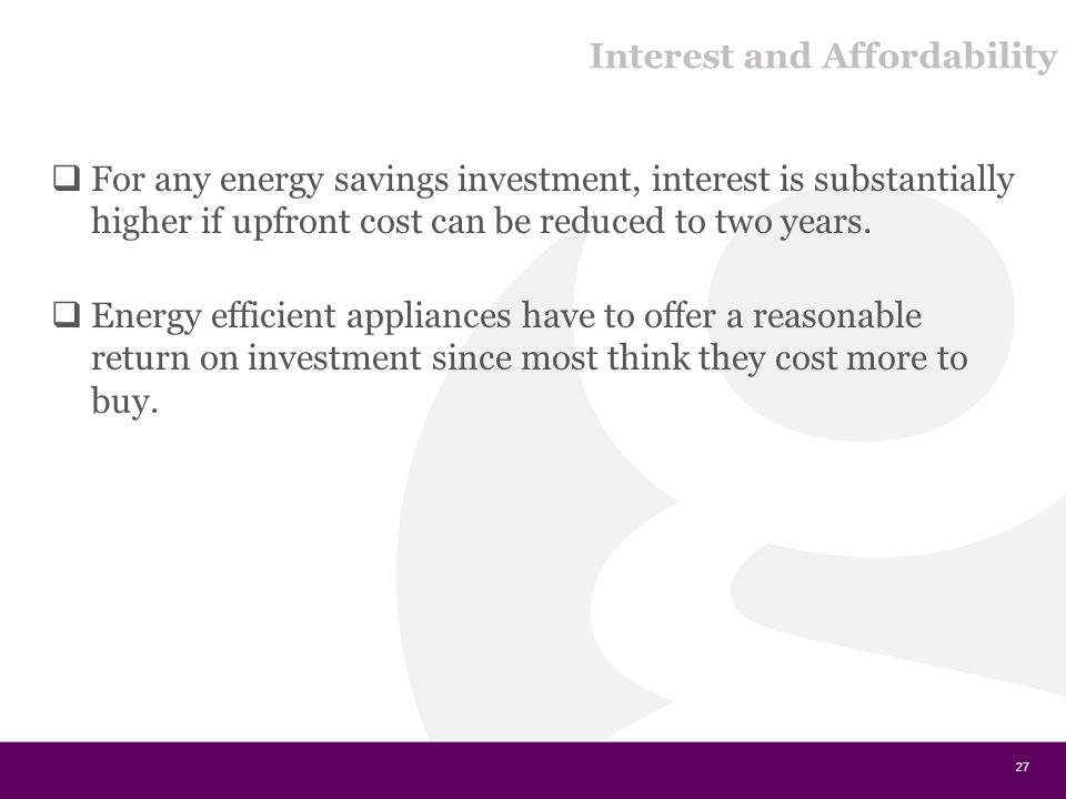Interest and Affordability  For any energy savings investment, interest is substantially higher if upfront cost can be reduced to two years.