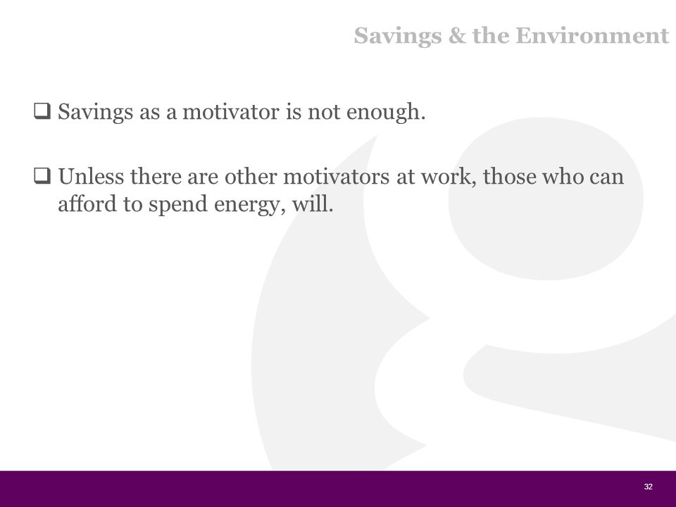 Savings & the Environment  Savings as a motivator is not enough.