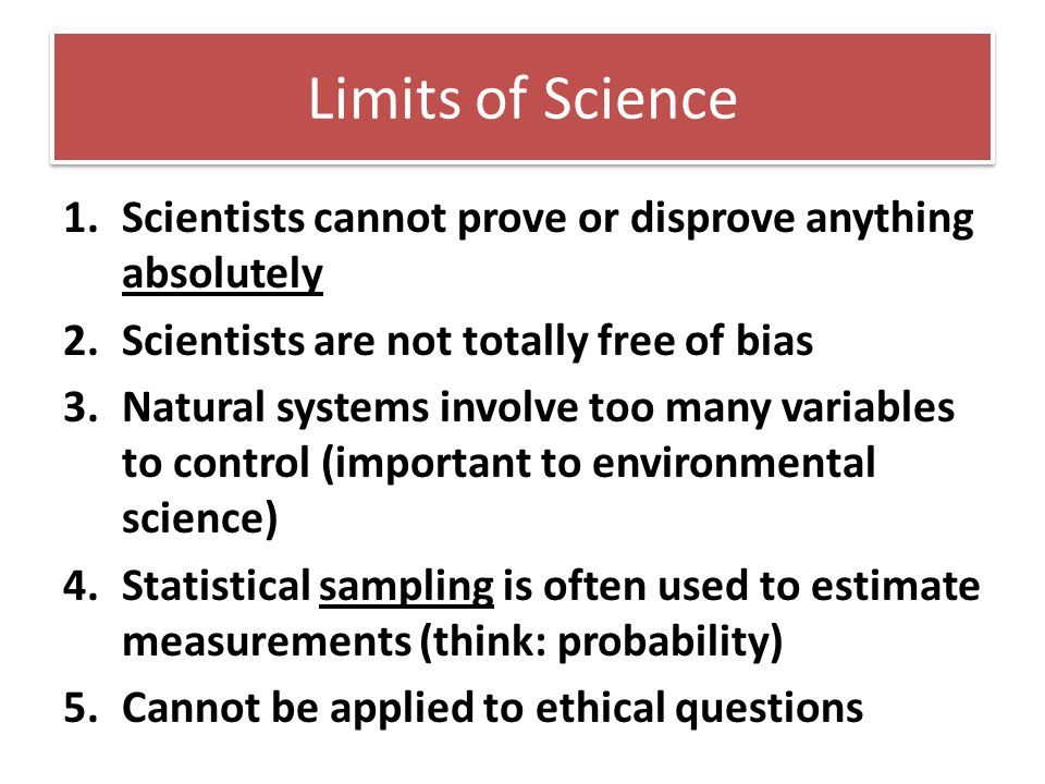 Limits of Science 1.Scientists cannot prove or disprove anything absolutely 2.Scientists are not totally free of bias 3.Natural systems involve too ma