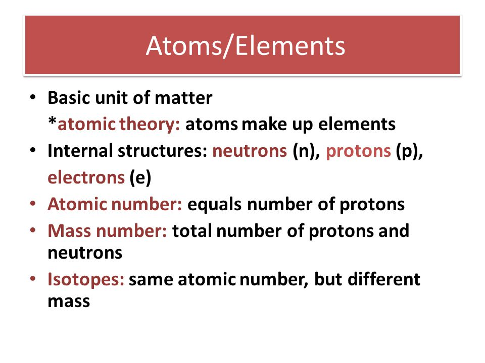 Atoms/Elements Basic unit of matter *atomic theory: atoms make up elements Internal structures: neutrons (n), protons (p), electrons (e) Atomic number