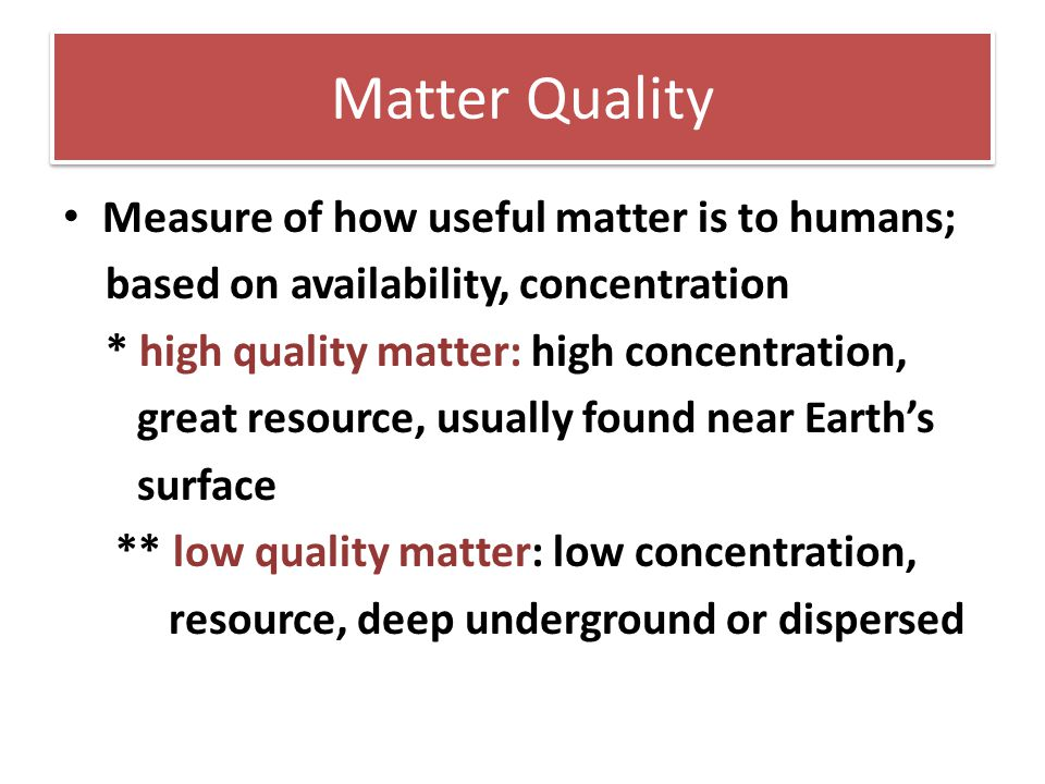 Matter Quality Measure of how useful matter is to humans; based on availability, concentration * high quality matter: high concentration, great resour