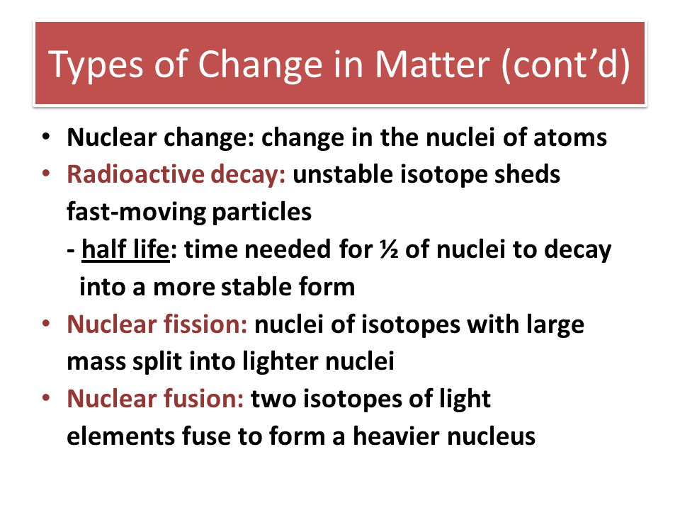 Types of Change in Matter (cont'd) Nuclear change: change in the nuclei of atoms Radioactive decay: unstable isotope sheds fast-moving particles - hal
