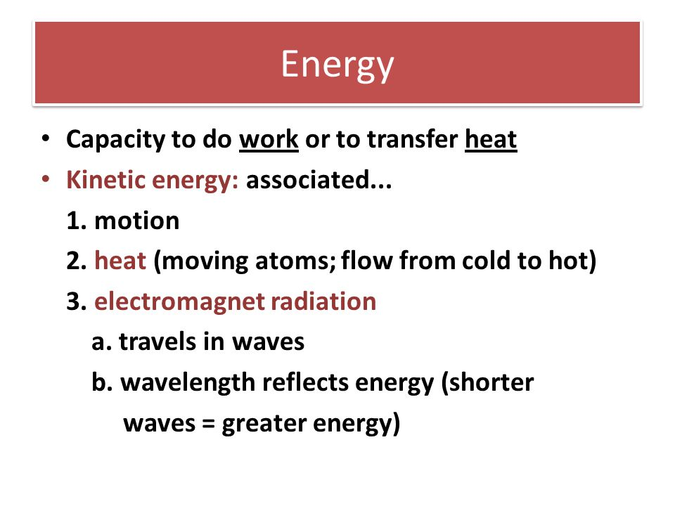 Energy Capacity to do work or to transfer heat Kinetic energy: associated... 1. motion 2. heat (moving atoms; flow from cold to hot) 3. electromagnet