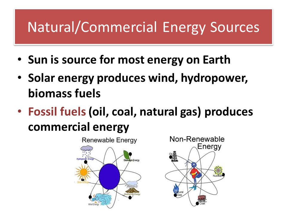 Natural/Commercial Energy Sources Sun is source for most energy on Earth Solar energy produces wind, hydropower, biomass fuels Fossil fuels (oil, coal
