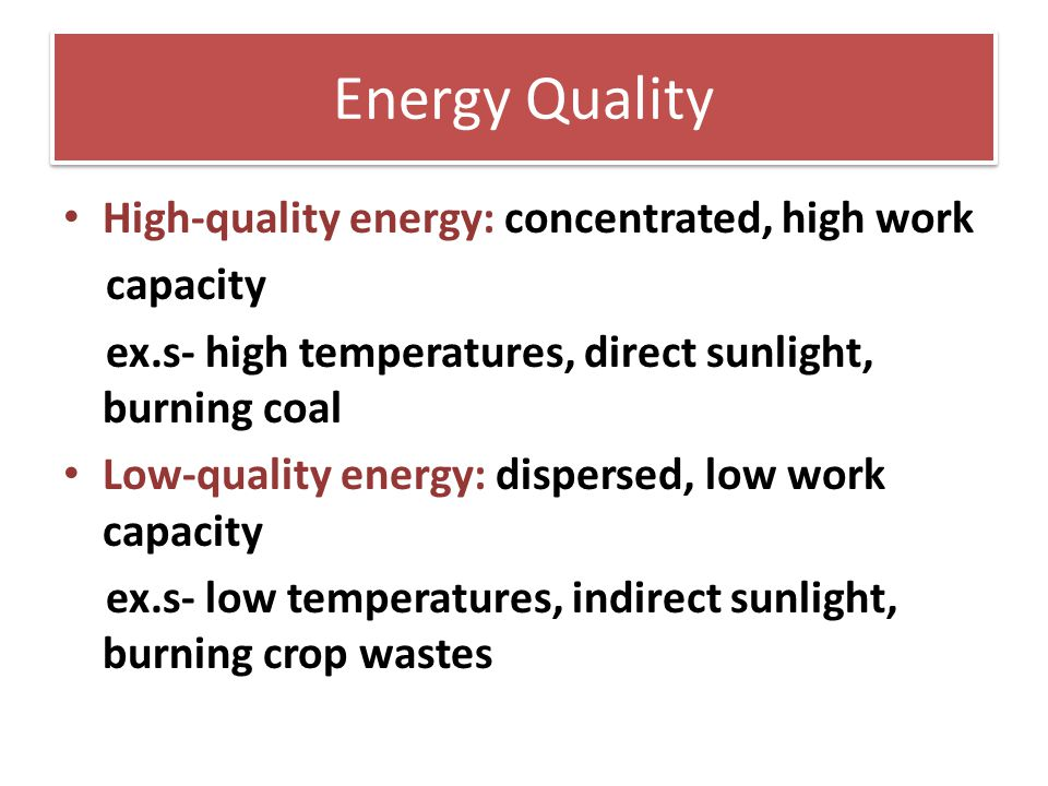 Energy Quality High-quality energy: concentrated, high work capacity ex.s- high temperatures, direct sunlight, burning coal Low-quality energy: disper