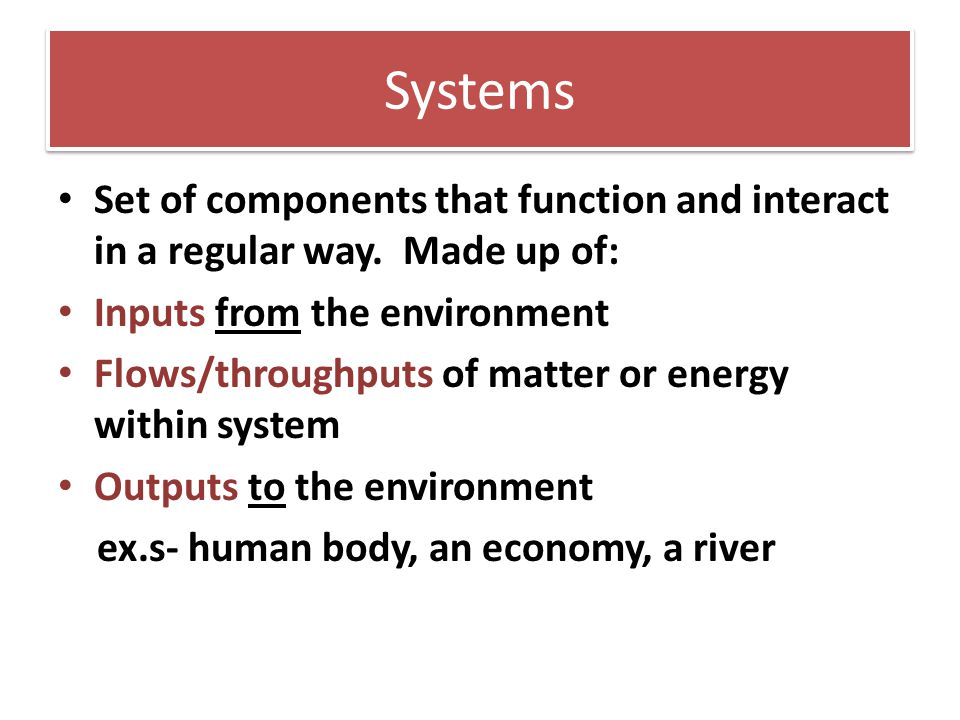 Systems Set of components that function and interact in a regular way. Made up of: Inputs from the environment Flows/throughputs of matter or energy w