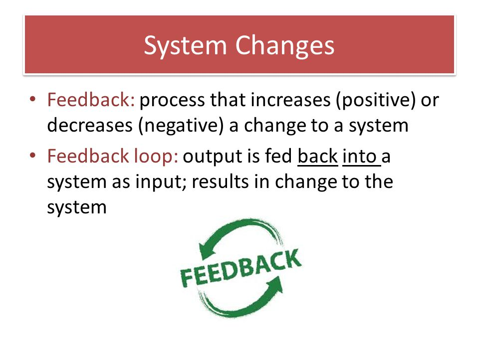 System Changes Feedback: process that increases (positive) or decreases (negative) a change to a system Feedback loop: output is fed back into a syste