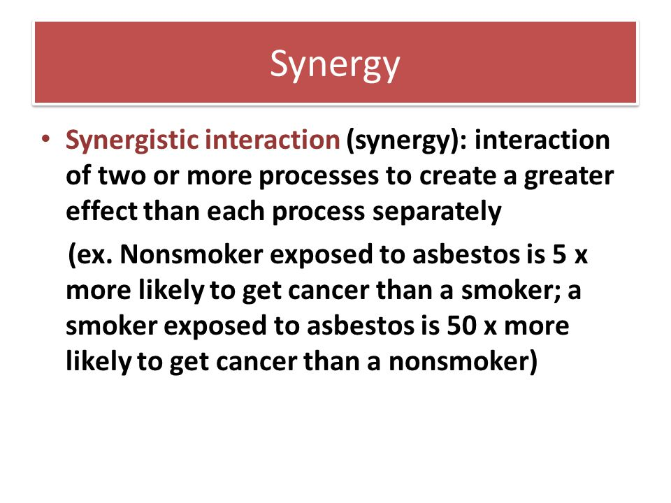 Synergy Synergistic interaction (synergy): interaction of two or more processes to create a greater effect than each process separately (ex. Nonsmoker