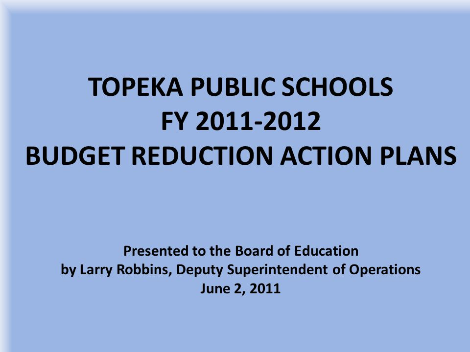 TOPEKA PUBLIC SCHOOLS FY 2011-2012 BUDGET REDUCTION ACTION PLANS Presented to the Board of Education by Larry Robbins, Deputy Superintendent of Operations June 2, 2011
