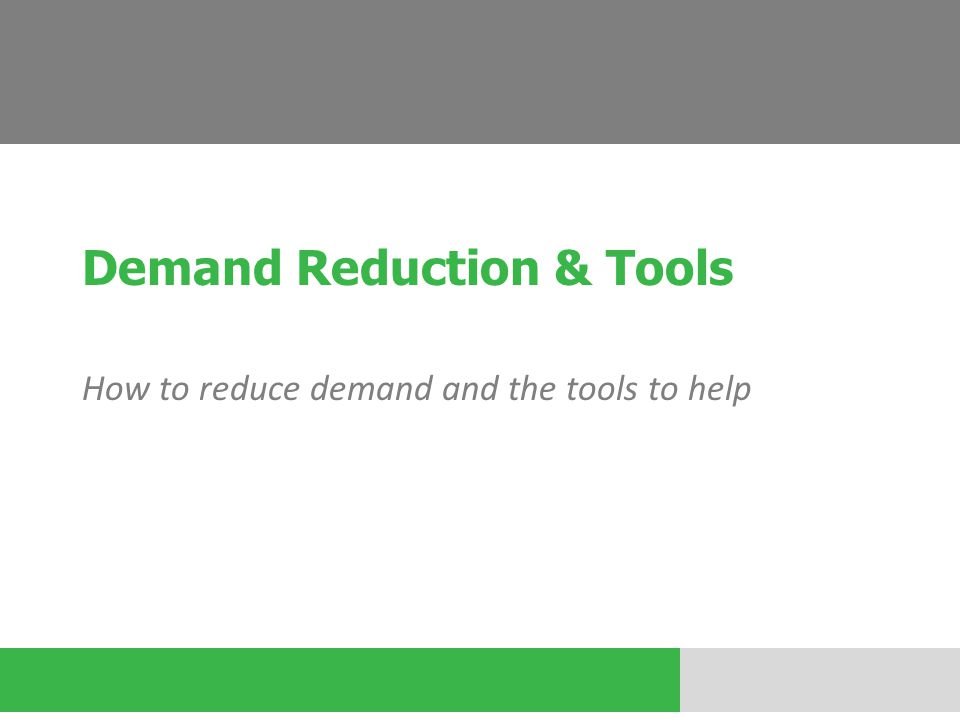 Demand Reduction & Tools How to reduce demand and the tools to help