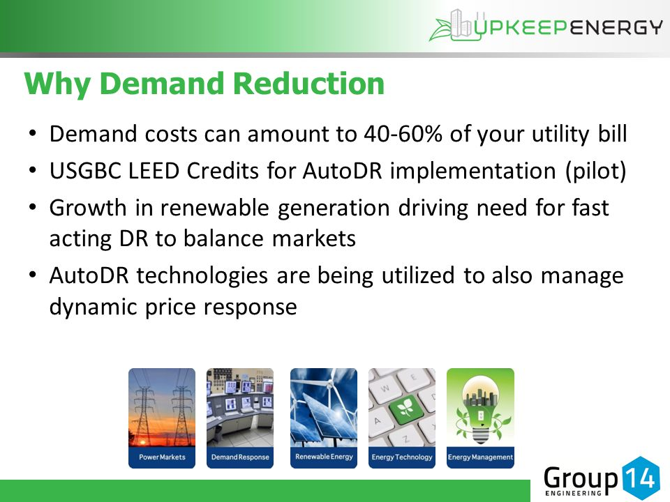 Why Demand Reduction Demand costs can amount to 40-60% of your utility bill USGBC LEED Credits for AutoDR implementation (pilot) Growth in renewable generation driving need for fast acting DR to balance markets AutoDR technologies are being utilized to also manage dynamic price response