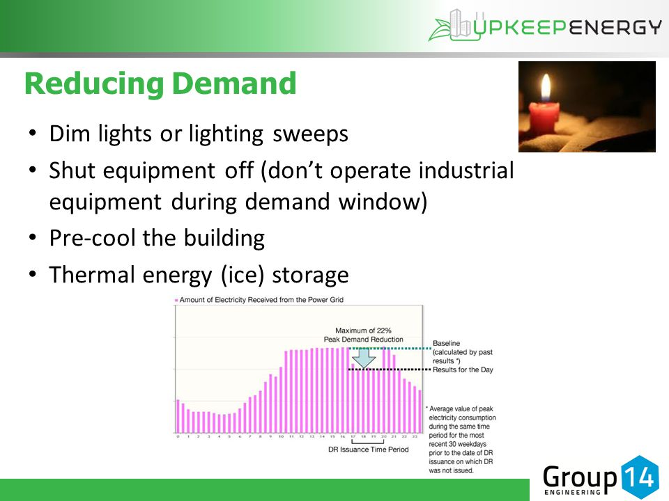 Reducing Demand Dim lights or lighting sweeps Shut equipment off (don't operate industrial equipment during demand window) Pre-cool the building Thermal energy (ice) storage