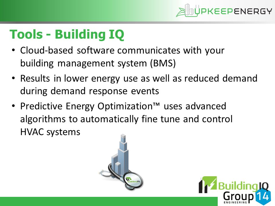 Tools - Building IQ Cloud-based software communicates with your building management system (BMS) Results in lower energy use as well as reduced demand during demand response events Predictive Energy Optimization™ uses advanced algorithms to automatically fine tune and control HVAC systems