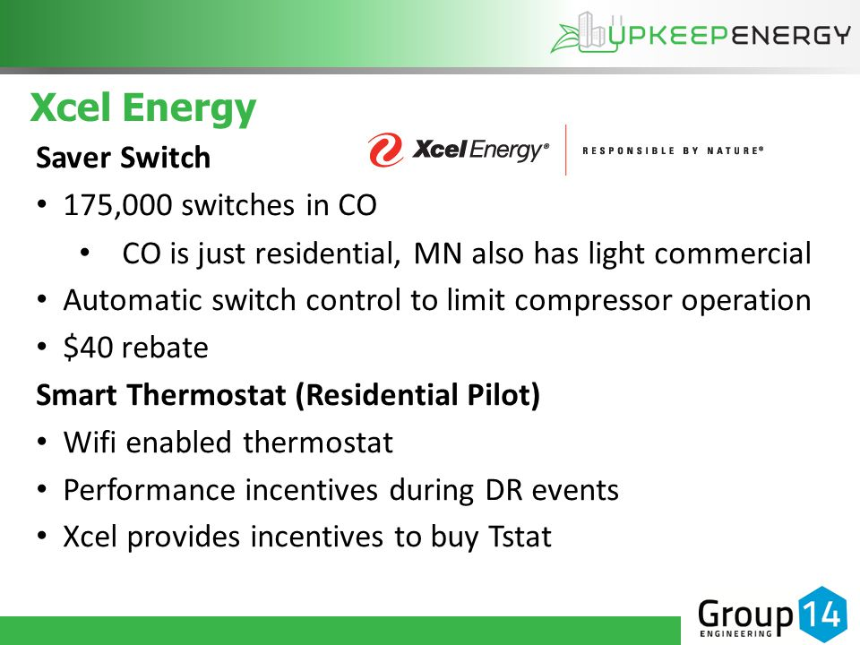 Xcel Energy Saver Switch 175,000 switches in CO CO is just residential, MN also has light commercial Automatic switch control to limit compressor operation $40 rebate Smart Thermostat (Residential Pilot) Wifi enabled thermostat Performance incentives during DR events Xcel provides incentives to buy Tstat