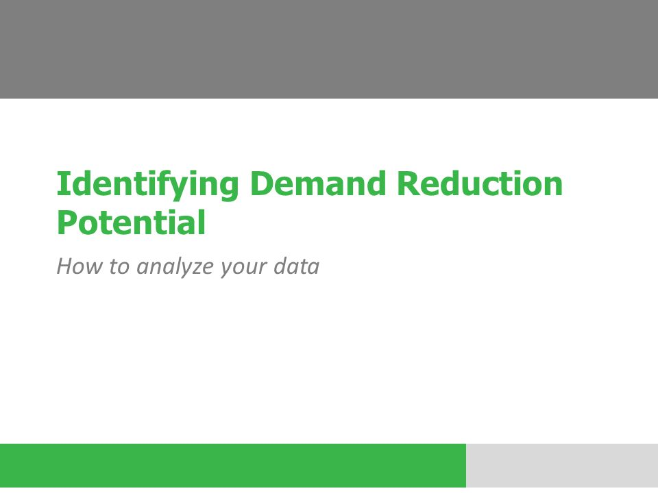 Identifying Demand Reduction Potential How to analyze your data
