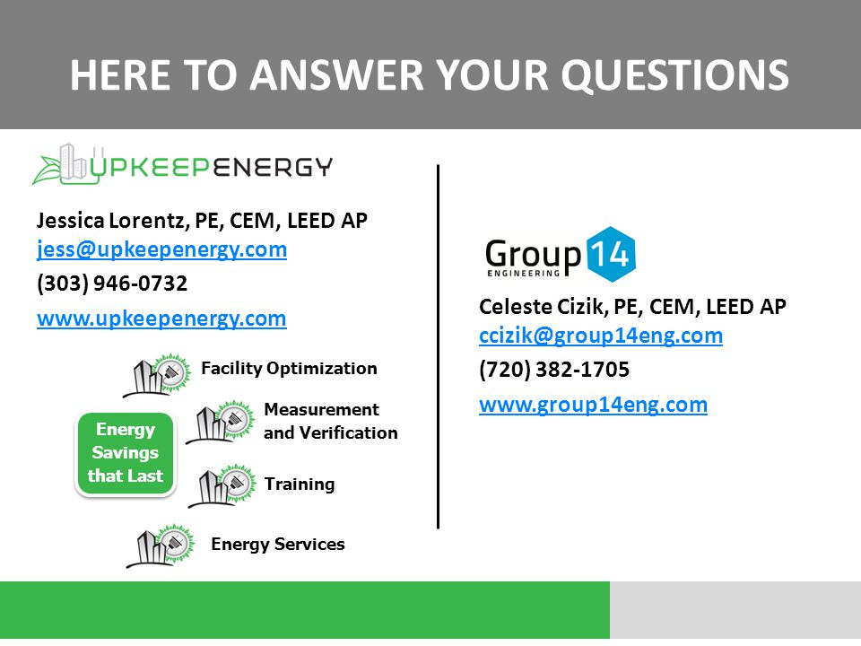 HERE TO ANSWER YOUR QUESTIONS Jessica Lorentz, PE, CEM, LEED AP jess@upkeepenergy.com jess@upkeepenergy.com (303) 946-0732 www.upkeepenergy.com Facility Optimization Measurement and Verification Training Energy Services Energy Savings that Last Celeste Cizik, PE, CEM, LEED AP ccizik@group14eng.com ccizik@group14eng.com (720) 382-1705 www.group14eng.com