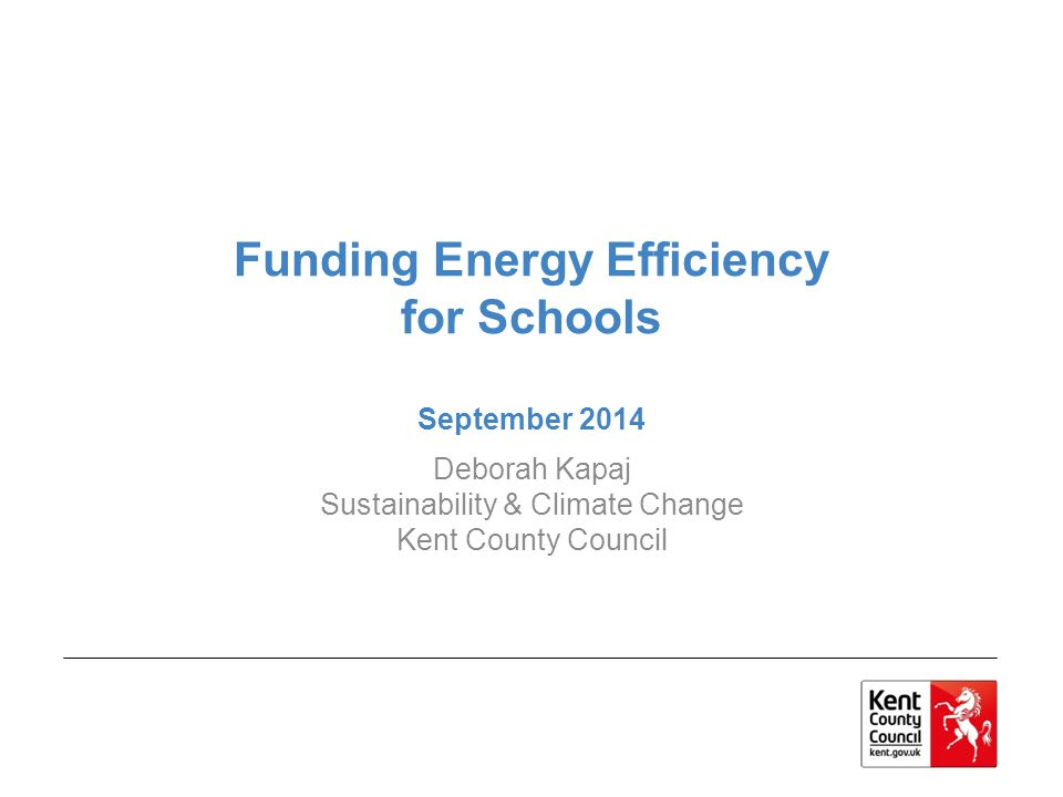 Funding Energy Efficiency for Schools September 2014 Deborah Kapaj Sustainability & Climate Change Kent County Council