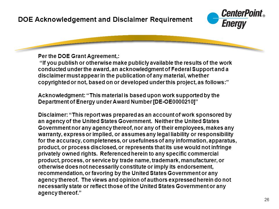Per the DOE Grant Agreement,: If you publish or otherwise make publicly available the results of the work conducted under the award, an acknowledgment of Federal Support and a disclaimer must appear in the publication of any material, whether copyrighted or not, based on or developed under this project, as follows: Acknowledgment: This material is based upon work supported by the Department of Energy under Award Number [DE-OE0000210] Disclaimer: This report was prepared as an account of work sponsored by an agency of the United States Government.