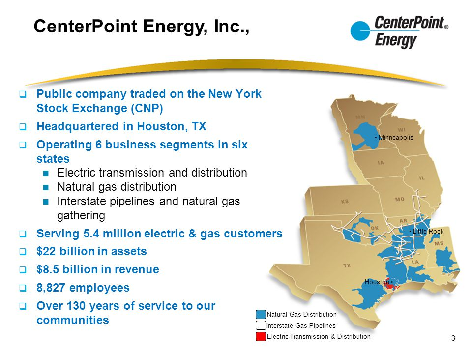 CenterPoint Energy, Inc., Houston Little Rock Minneapolis Electric Transmission & Distribution Interstate Gas Pipelines Natural Gas Distribution  Public company traded on the New York Stock Exchange (CNP)  Headquartered in Houston, TX  Operating 6 business segments in six states Electric transmission and distribution Natural gas distribution Interstate pipelines and natural gas gathering  Serving 5.4 million electric & gas customers  $22 billion in assets  $8.5 billion in revenue  8,827 employees  Over 130 years of service to our communities 3