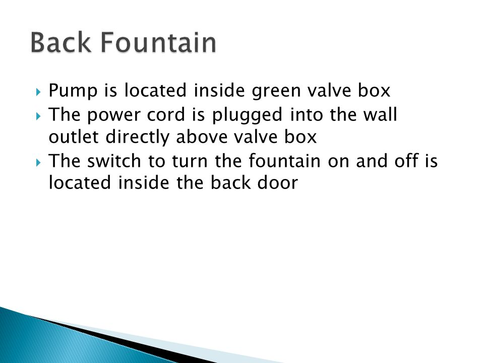  Pump is located inside green valve box  The power cord is plugged into the wall outlet directly above valve box  The switch to turn the fountain on and off is located inside the back door