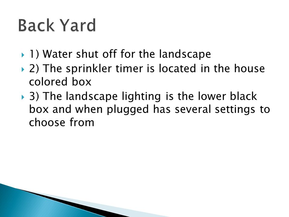  1) Water shut off for the landscape  2) The sprinkler timer is located in the house colored box  3) The landscape lighting is the lower black box and when plugged has several settings to choose from