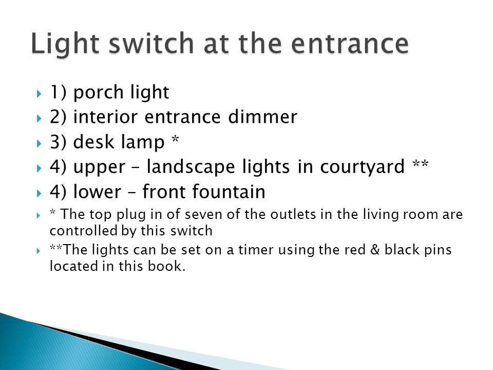  1) porch light  2) interior entrance dimmer  3) desk lamp *  4) upper – landscape lights in courtyard **  4) lower – front fountain  * The top plug in of seven of the outlets in the living room are controlled by this switch  **The lights can be set on a timer using the red & black pins located in this book.